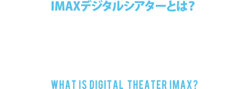 IMAXデジタルシアターとは?WHAT IS DIGITAL THEATER IMAX?